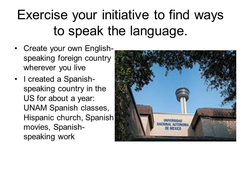 Exercise your initiative to find ways to speak the language.