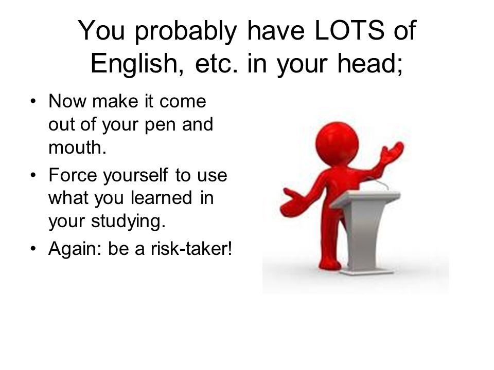 You probably have LOTS of English, etc. in your head; Now make it come out of your pen and mouth.