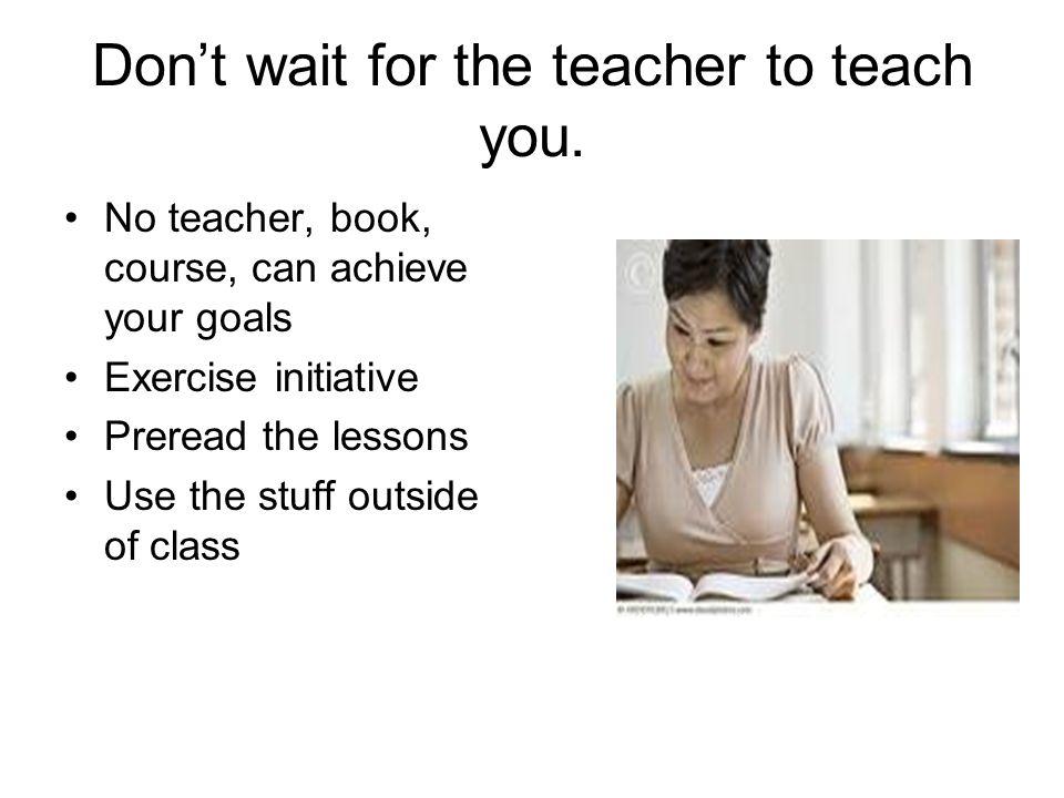 Dont wait for the teacher to teach you.