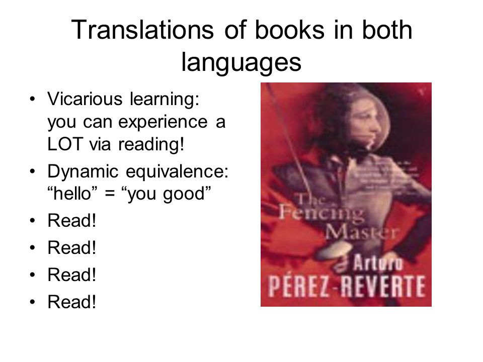 Translations of books in both languages Vicarious learning: you can experience a LOT via reading.