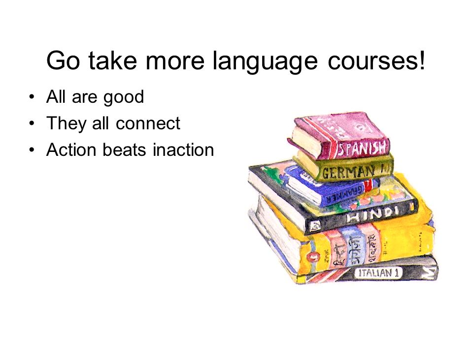 Go take more language courses! All are good They all connect Action beats inaction