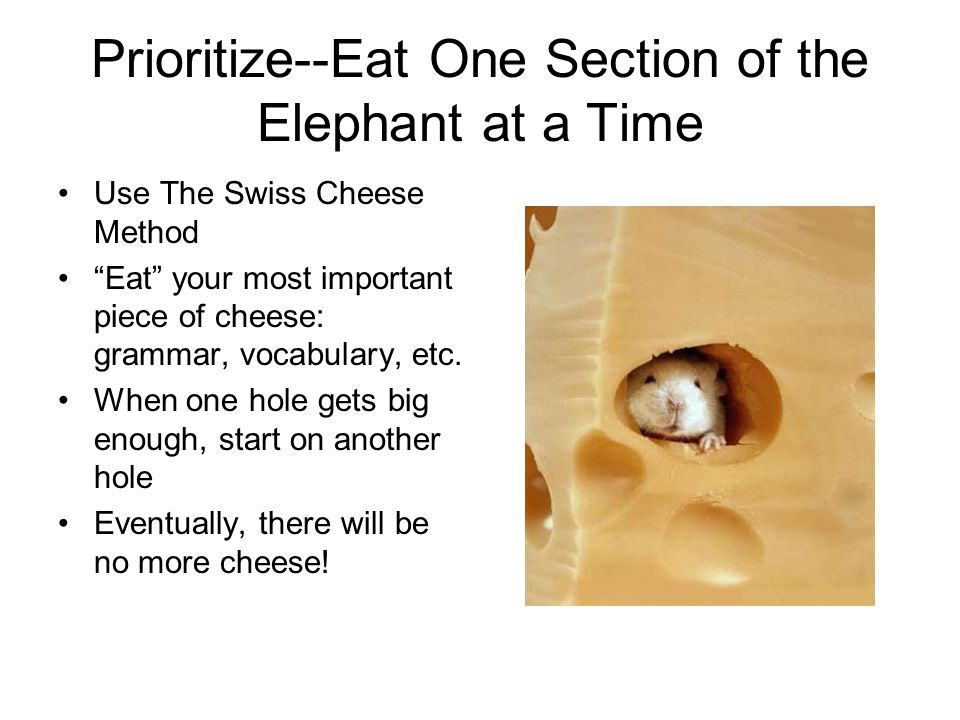 Prioritize--Eat One Section of the Elephant at a Time Use The Swiss Cheese Method Eat your most important piece of cheese: grammar, vocabulary, etc.