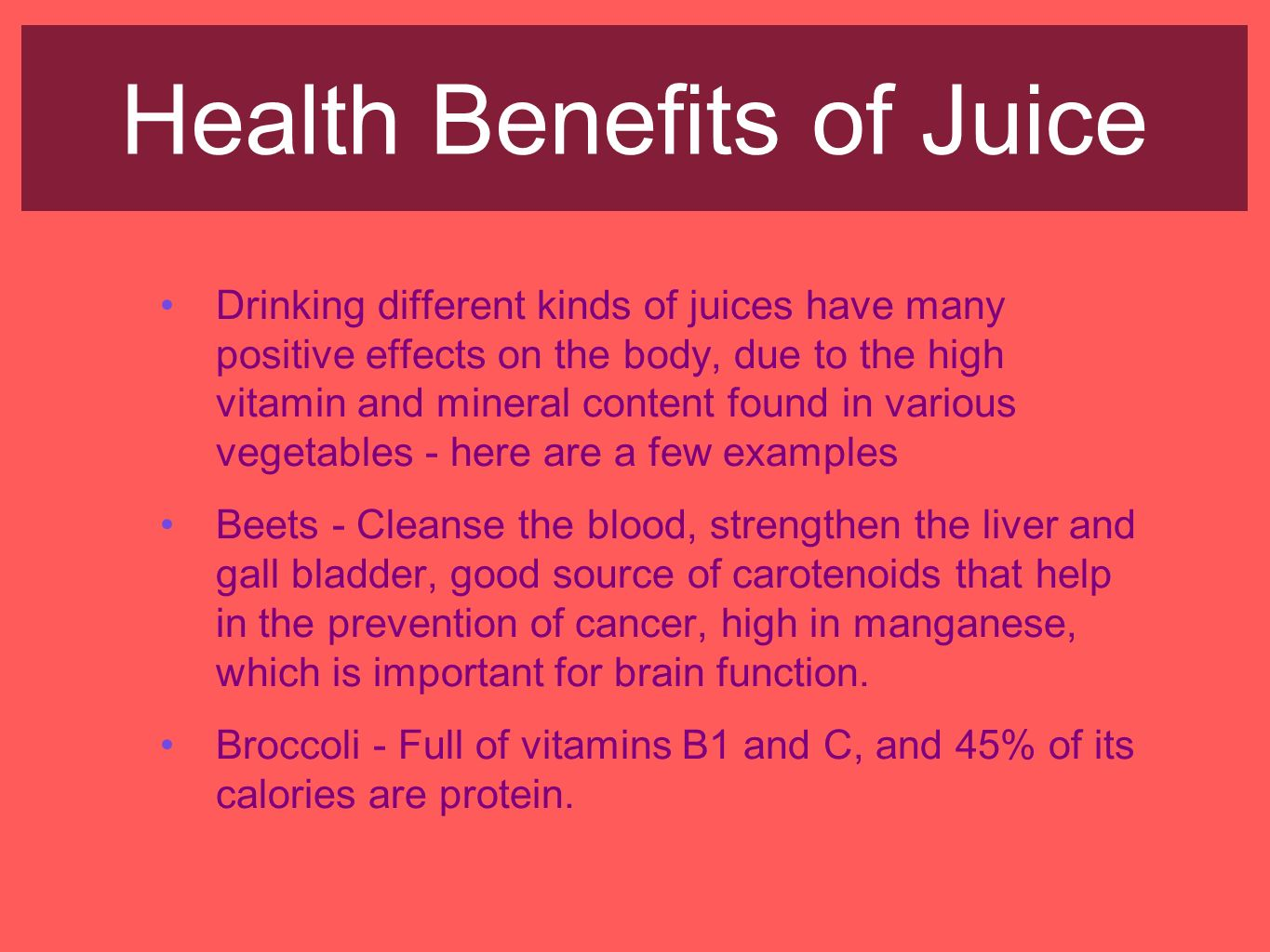 Health Benefits of Juice Drinking different kinds of juices have many positive effects on the body, due to the high vitamin and mineral content found in various vegetables - here are a few examples Beets - Cleanse the blood, strengthen the liver and gall bladder, good source of carotenoids that help in the prevention of cancer, high in manganese, which is important for brain function.