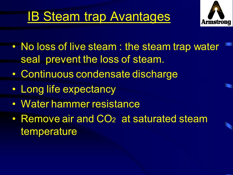 IB Steam trap Avantages No loss of live steam : the steam trap water seal prevent the loss of steam. Continuous condensate discharge Long life expecta