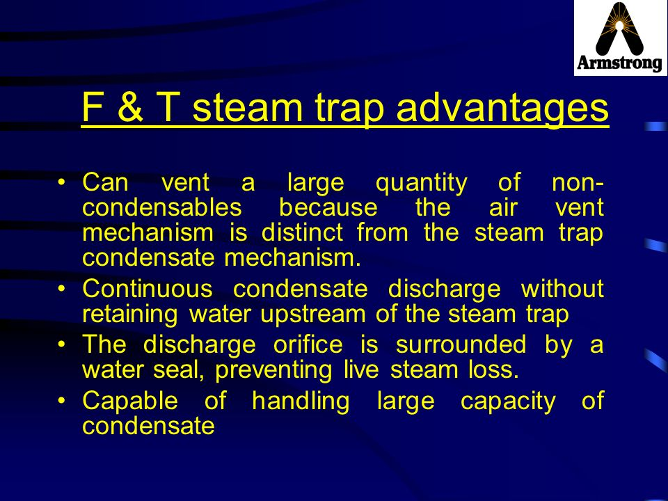 F & T steam trap advantages Can vent a large quantity of non- condensables because the air vent mechanism is distinct from the steam trap condensate m
