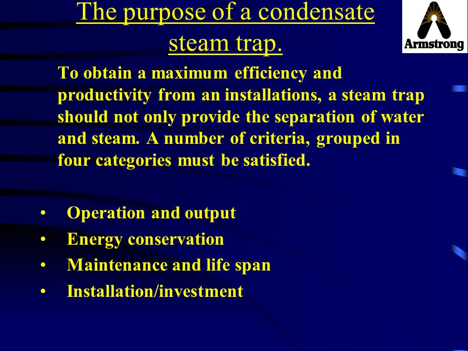 The purpose of a condensate steam trap. To obtain a maximum efficiency and productivity from an installations, a steam trap should not only provide th
