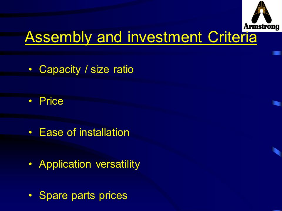 Assembly and investment Criteria Capacity / size ratio Price Ease of installation Application versatility Spare parts prices