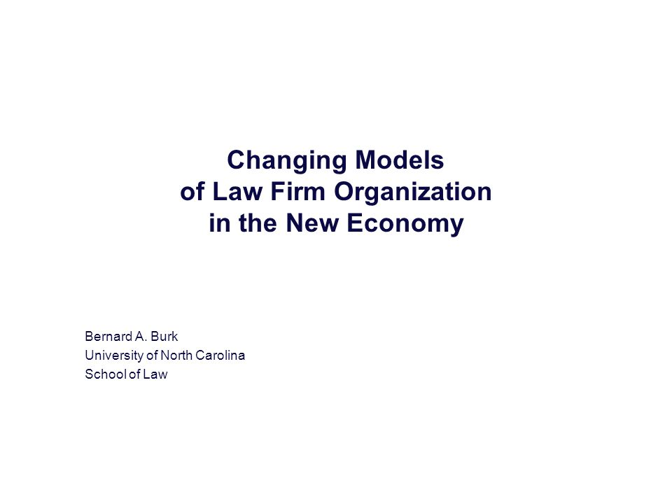 Changing Models of Law Firm Organization in the New Economy Bernard A. Burk University of North Carolina School of Law