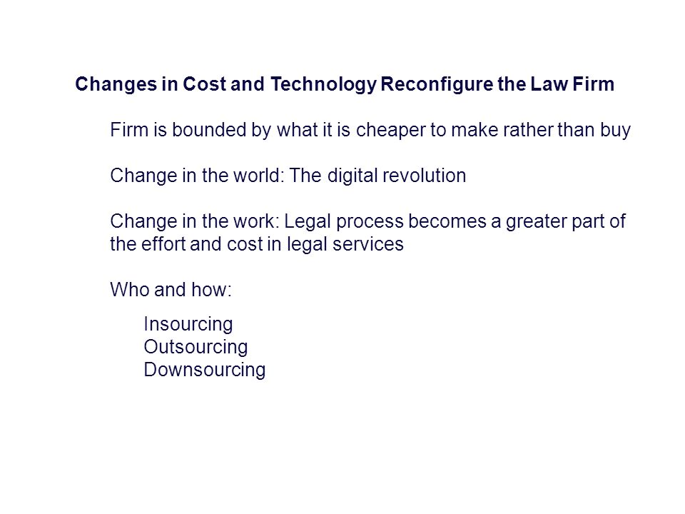 Changes in Cost and Technology Reconfigure the Law Firm Firm is bounded by what it is cheaper to make rather than buy Change in the world: The digital revolution Change in the work: Legal process becomes a greater part of the effort and cost in legal services Who and how: Insourcing Outsourcing Downsourcing
