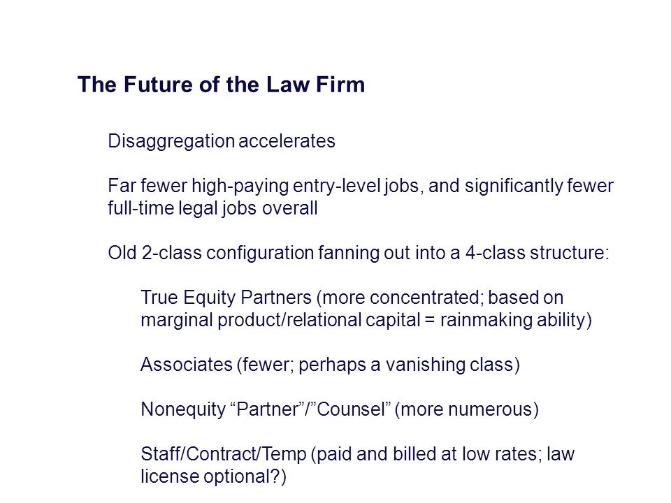 The Future of the Law Firm Disaggregation accelerates Far fewer high-paying entry-level jobs, and significantly fewer full-time legal jobs overall Old 2-class configuration fanning out into a 4-class structure: True Equity Partners (more concentrated; based on marginal product/relational capital = rainmaking ability) Associates (fewer; perhaps a vanishing class) Nonequity Partner/Counsel (more numerous) Staff/Contract/Temp (paid and billed at low rates; law license optional?)