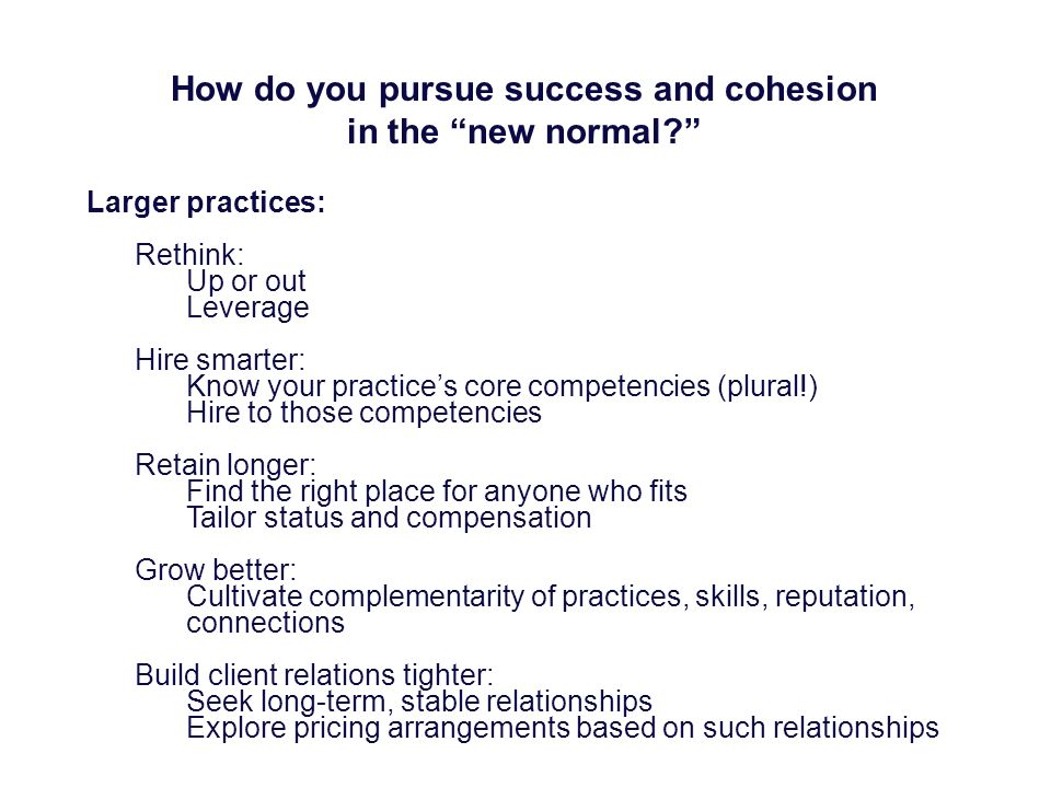 How do you pursue success and cohesion in the new normal? Larger practices: Rethink: Up or out Leverage Hire smarter: Know your practices core compete