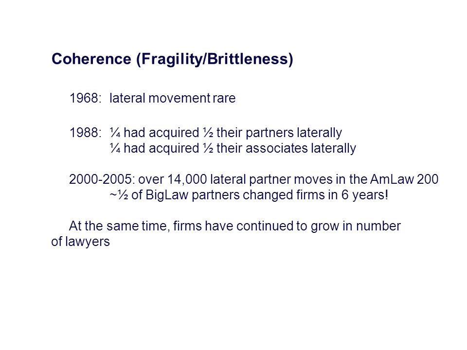 Coherence (Fragility/Brittleness) 1968:lateral movement rare 1988:¼ had acquired ½ their partners laterally ¼ had acquired ½ their associates laterall