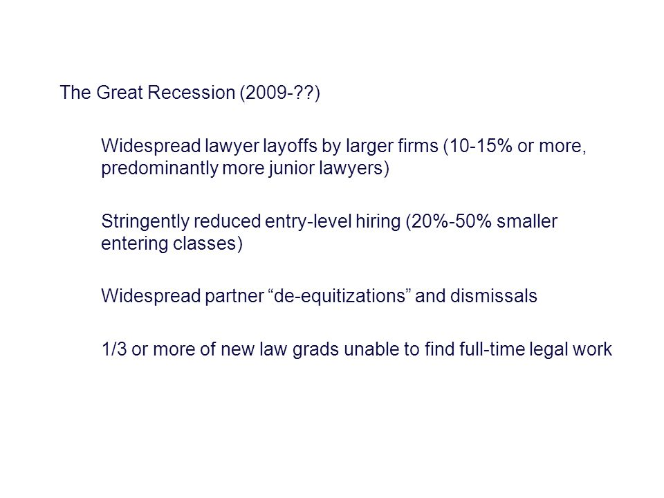 The Great Recession (2009-??) Widespread lawyer layoffs by larger firms (10-15% or more, predominantly more junior lawyers) Stringently reduced entry-level hiring (20%-50% smaller entering classes) Widespread partner de-equitizations and dismissals 1/3 or more of new law grads unable to find full-time legal work