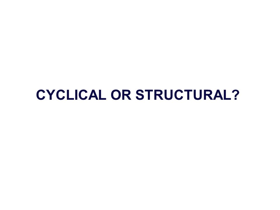 CYCLICAL OR STRUCTURAL?