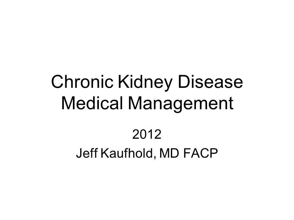 Chronic Kidney Disease Medical Management 2012 Jeff Kaufhold, MD FACP