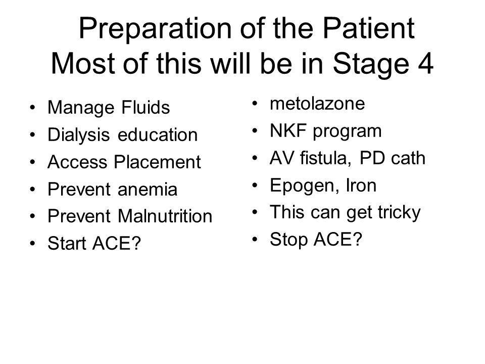 Preparation of the Patient Most of this will be in Stage 4 Manage Fluids Dialysis education Access Placement Prevent anemia Prevent Malnutrition Start
