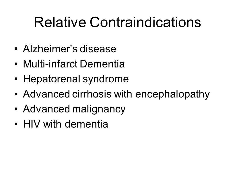 Relative Contraindications Alzheimers disease Multi-infarct Dementia Hepatorenal syndrome Advanced cirrhosis with encephalopathy Advanced malignancy H