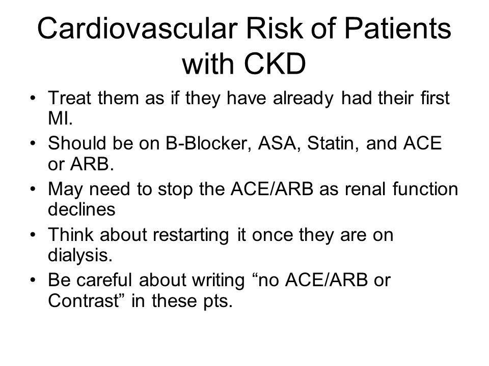 Cardiovascular Risk of Patients with CKD Treat them as if they have already had their first MI. Should be on B-Blocker, ASA, Statin, and ACE or ARB. M