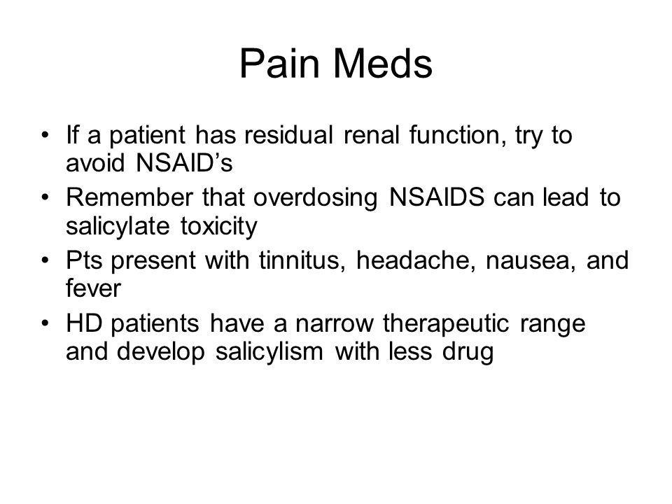 Pain Meds If a patient has residual renal function, try to avoid NSAIDs Remember that overdosing NSAIDS can lead to salicylate toxicity Pts present wi