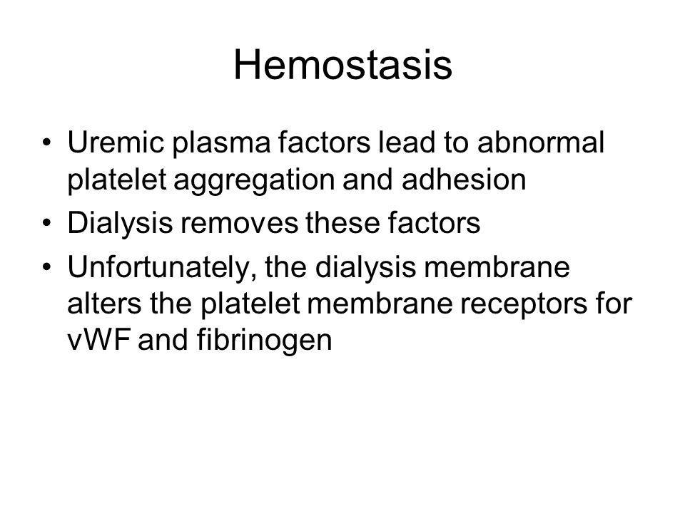 Hemostasis Uremic plasma factors lead to abnormal platelet aggregation and adhesion Dialysis removes these factors Unfortunately, the dialysis membran