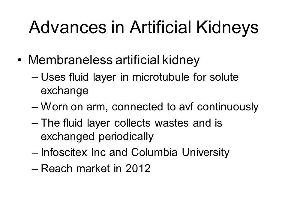 Advances in Artificial Kidneys Membraneless artificial kidney –Uses fluid layer in microtubule for solute exchange –Worn on arm, connected to avf cont