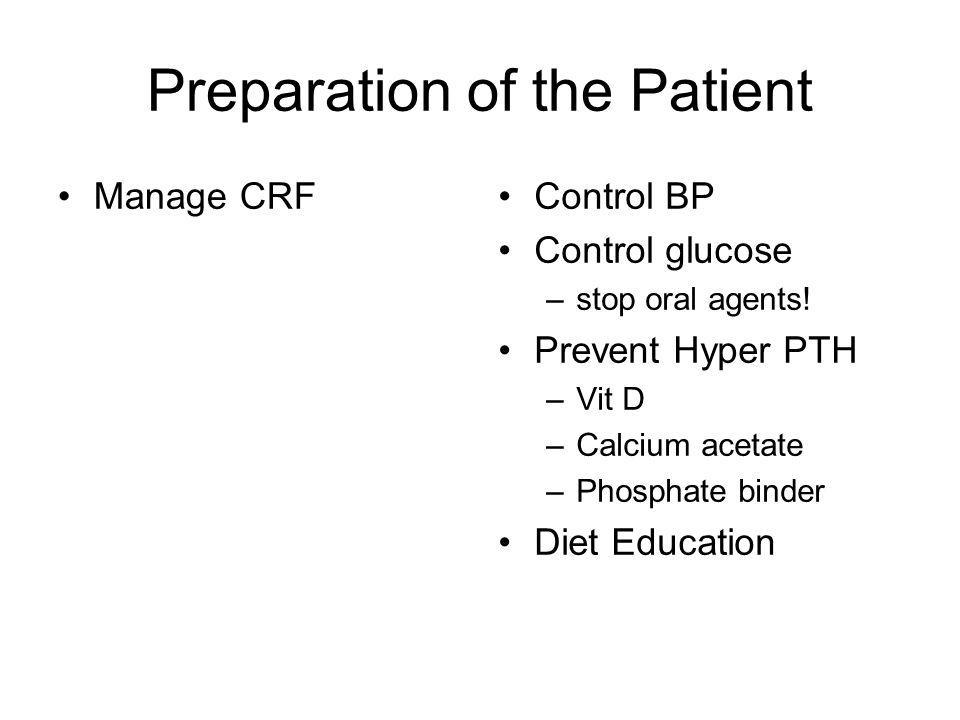 Preparation of the Patient Manage CRFControl BP Control glucose –stop oral agents! Prevent Hyper PTH –Vit D –Calcium acetate –Phosphate binder Diet Ed