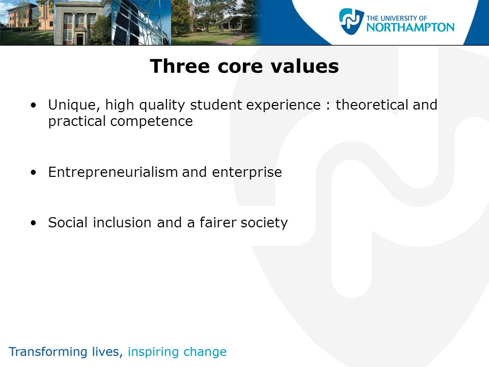Three core values Unique, high quality student experience : theoretical and practical competence Entrepreneurialism and enterprise Social inclusion and a fairer society