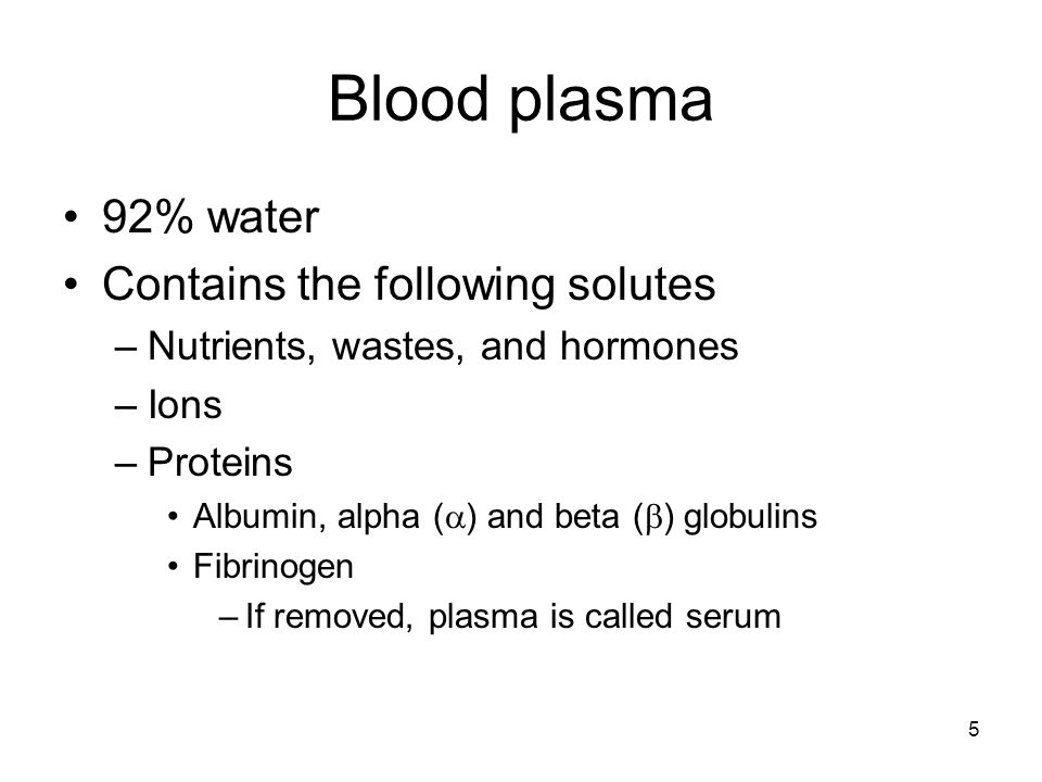 Blood plasma 92% water Contains the following solutes –Nutrients, wastes, and hormones –Ions –Proteins Albumin, alpha ( ) and beta ( ) globulins Fibri
