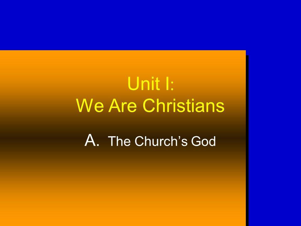 Unit I : We Are Christians A. The Churchs God