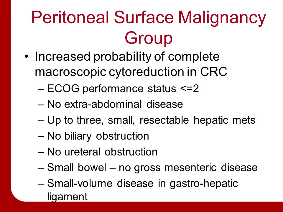 Peritoneal Surface Malignancy Group Increased probability of complete macroscopic cytoreduction in CRC –ECOG performance status <=2 –No extra-abdomina