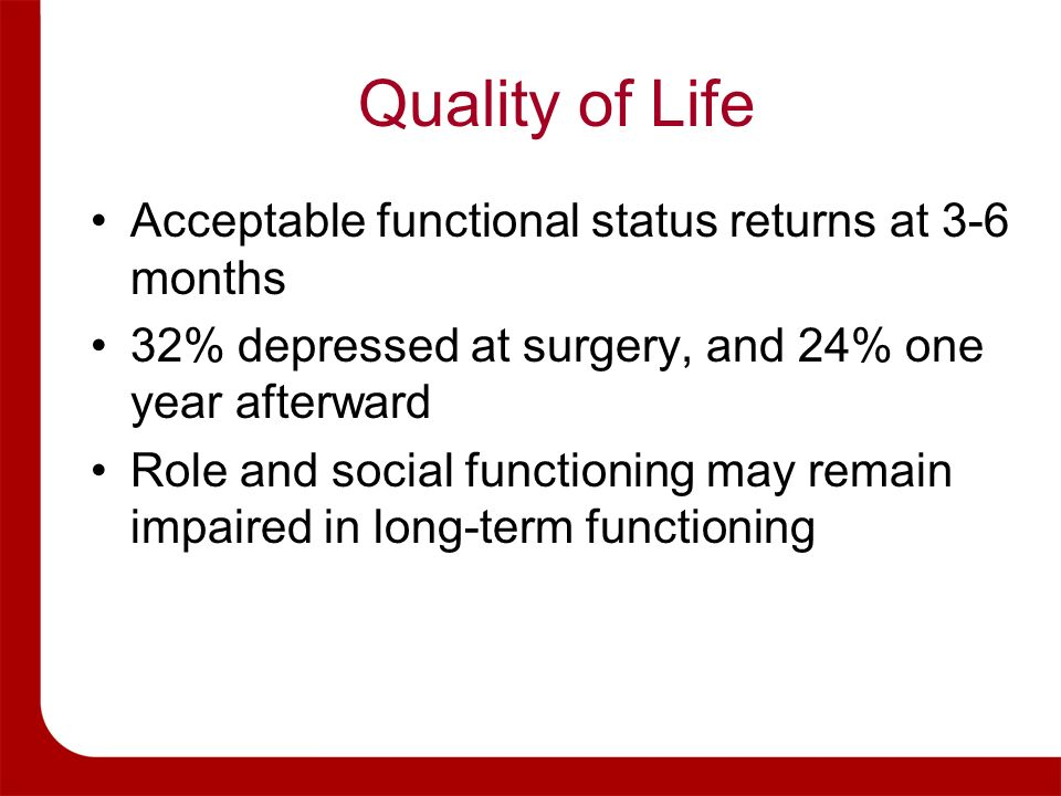 Quality of Life Acceptable functional status returns at 3-6 months 32% depressed at surgery, and 24% one year afterward Role and social functioning ma