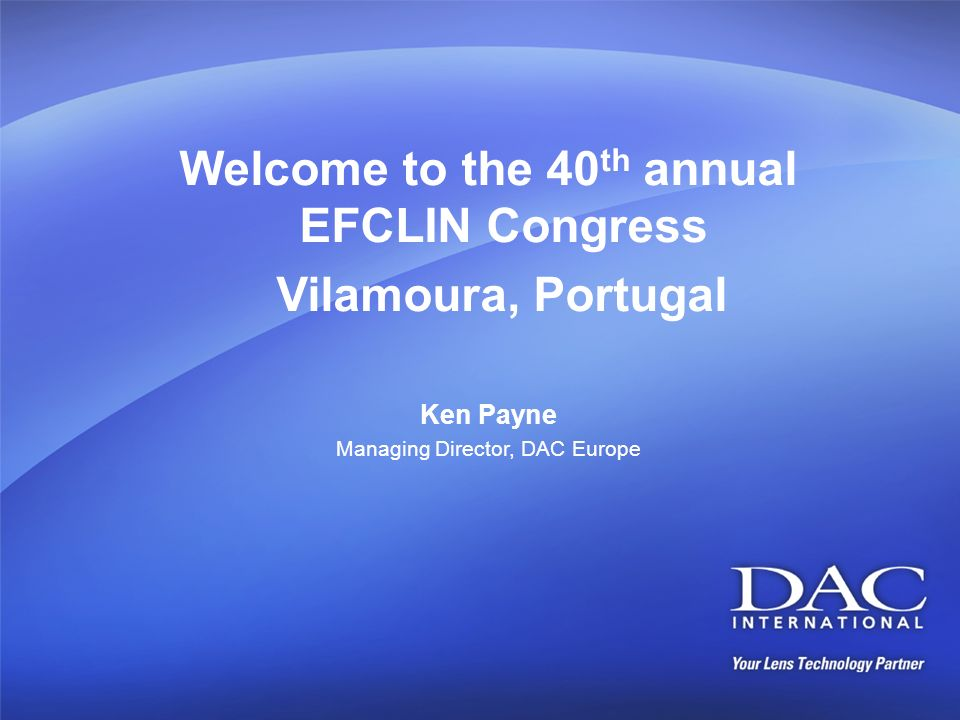 Welcome to the 40 th annual EFCLIN Congress Vilamoura, Portugal Ken Payne Managing Director, DAC Europe