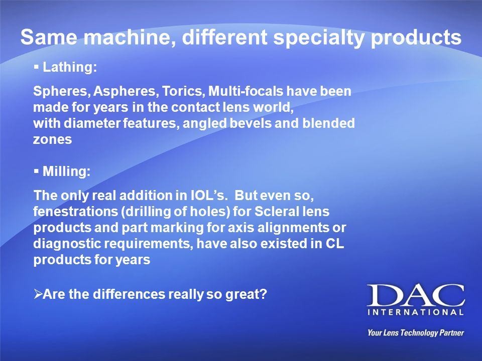 Same machine, different specialty products Lathing: Spheres, Aspheres, Torics, Multi-focals have been made for years in the contact lens world, with d
