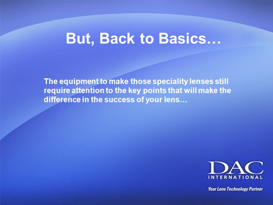 But, Back to Basics… The equipment to make those speciality lenses still require attention to the key points that will make the difference in the succ