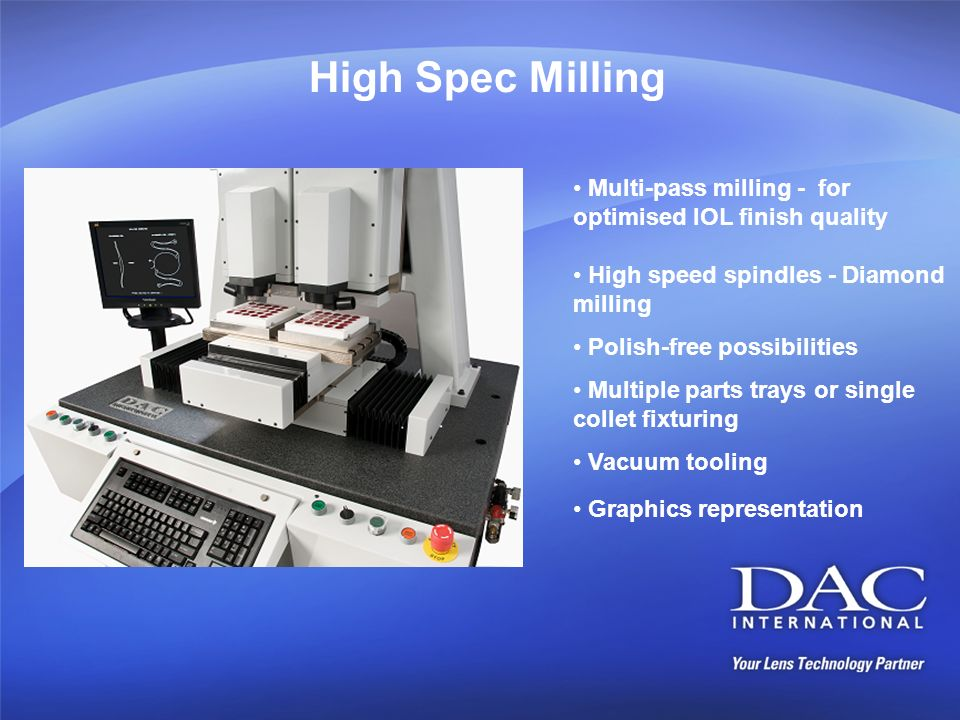 High Spec Milling Multi-pass milling - for optimised IOL finish quality High speed spindles - Diamond milling Polish-free possibilities Multiple parts