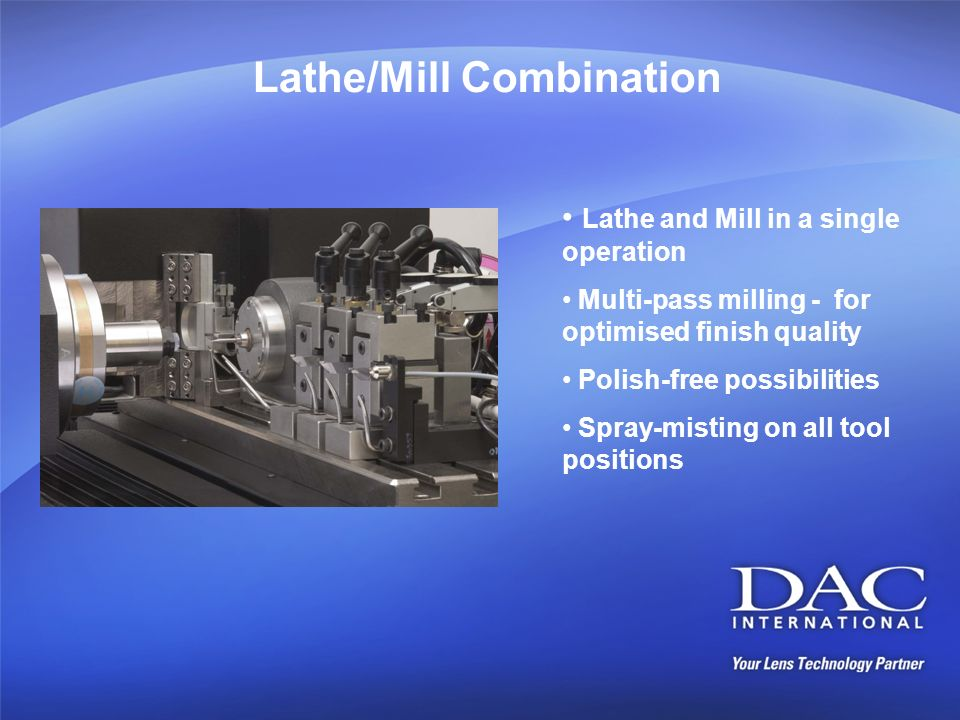 Lathe/Mill Combination Lathe and Mill in a single operation Multi-pass milling - for optimised finish quality Polish-free possibilities Spray-misting