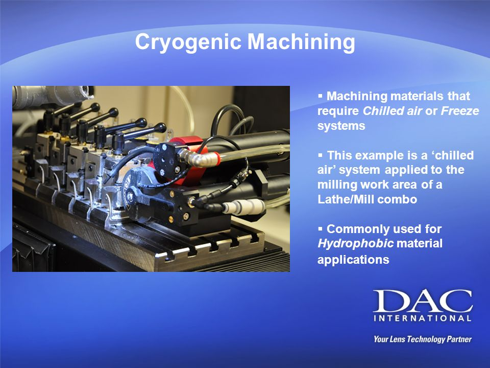Cryogenic Machining Machining materials that require Chilled air or Freeze systems This example is a chilled air system applied to the milling work ar