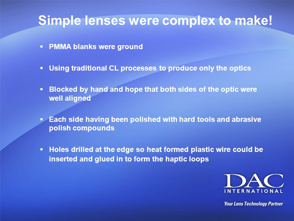 Simple lenses were complex to make! PMMA blanks were ground Using traditional CL processes to produce only the optics Blocked by hand and hope that bo