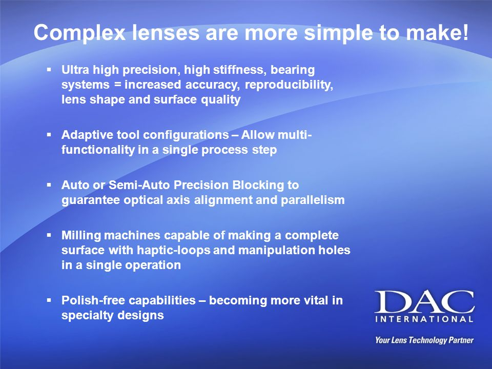 Complex lenses are more simple to make! Ultra high precision, high stiffness, bearing systems = increased accuracy, reproducibility, lens shape and su