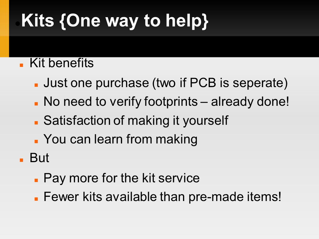 Kits {One way to help} Kit benefits Just one purchase (two if PCB is seperate) No need to verify footprints – already done! Satisfaction of making it