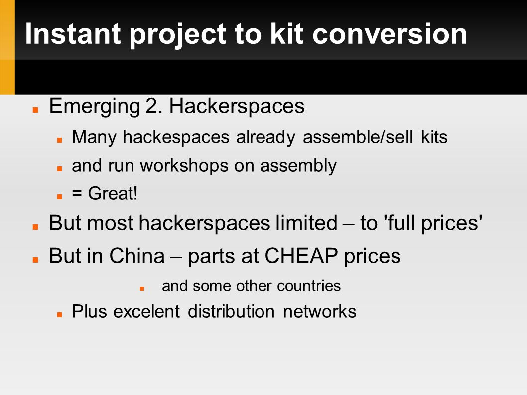 Emerging 2. Hackerspaces Many hackespaces already assemble/sell kits and run workshops on assembly = Great! But most hackerspaces limited – to 'full p