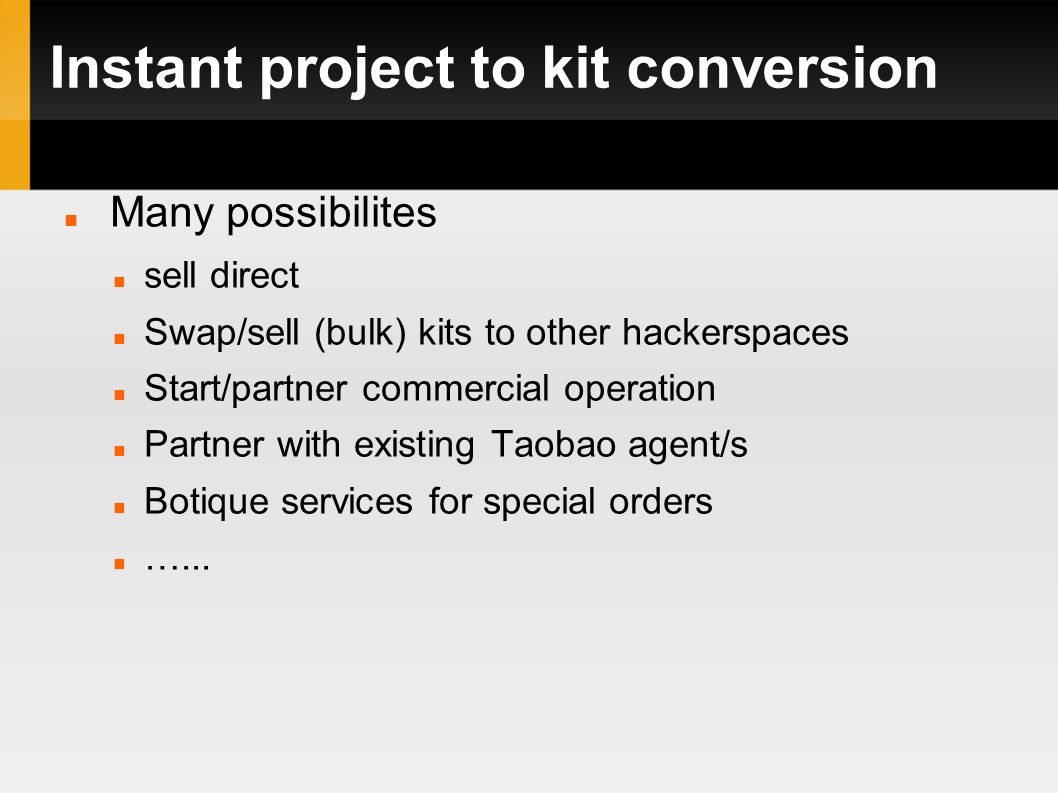 Instant project to kit conversion Many possibilites sell direct Swap/sell (bulk) kits to other hackerspaces Start/partner commercial operation Partner