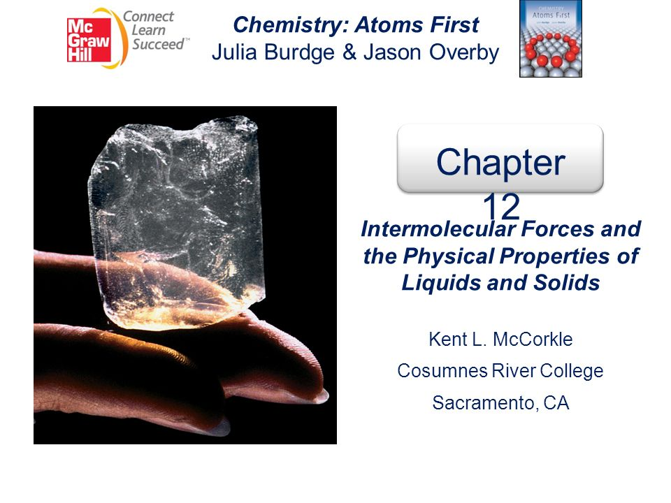 Intermolecular Forces and the Physical properties of Liquids and Solids 12 12.1 Intermolecular Forces Dipole-Dipole Interactions Hydrogen Bonding Dispersion Forces Ion-Dipole Interactions 12.2 Properties of Liquids Surface Tension Viscosity Vapor Pressure 12.3 Crystal Structure Unit Cells Packing Spheres Closest Packing 12.4 Types of Crystals Ionic Crystals Covalent Crystals Molecular Crystals Metallic Crystals 12.5 Amorphous Solids 12.6 Phase Changes Liquid-Vapor Phase Transition Solid-Liquid Phase Transition Solid-Vapor Phase Transition 12.7 Phase Diagrams