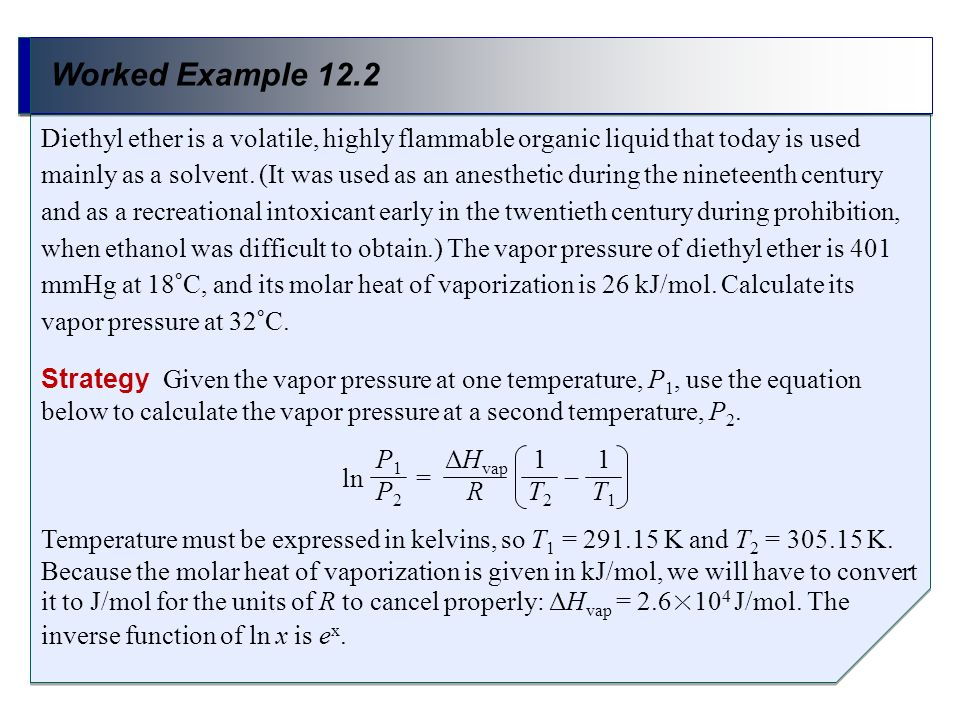 Worked Example 12.2 Strategy Given the vapor pressure at one temperature, P 1, use the equation below to calculate the vapor pressure at a second temp