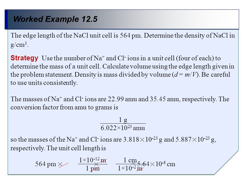Worked Example 12.5 Strategy Use the number of Na + and Cl - ions in a unit cell (four of each) to determine the mass of a unit cell. Calculate volume