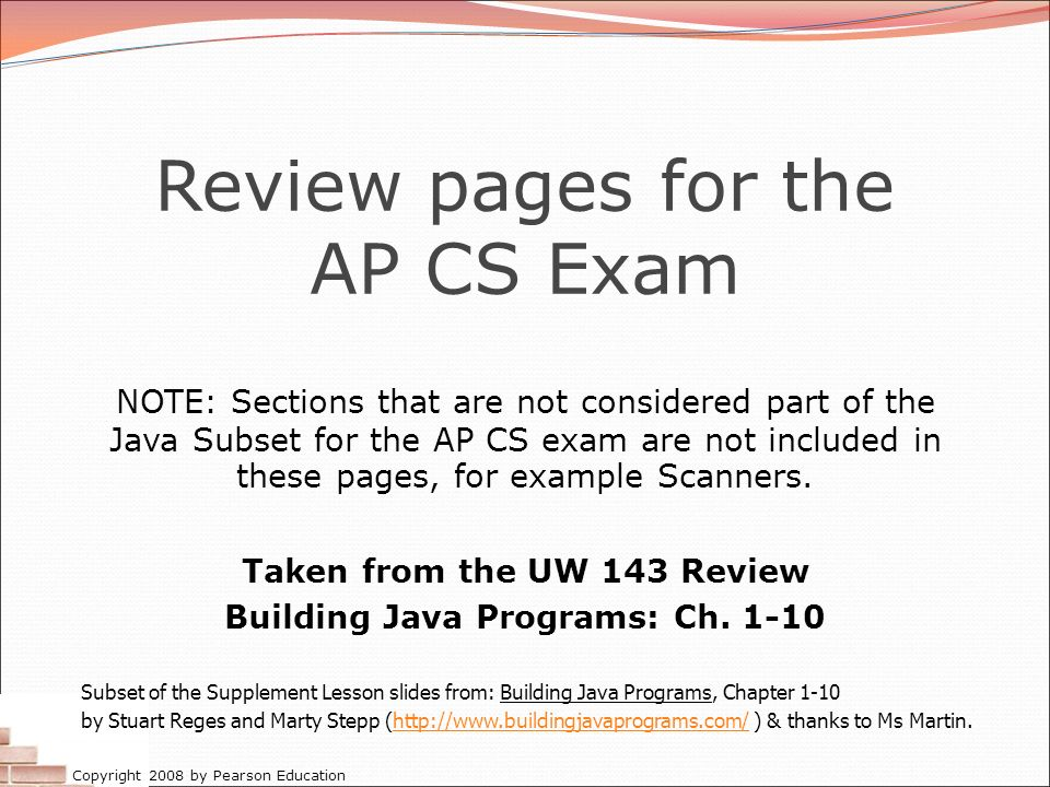 Copyright 2008 by Pearson Education Review pages for the AP CS Exam NOTE: Sections that are not considered part of the Java Subset for the AP CS exam