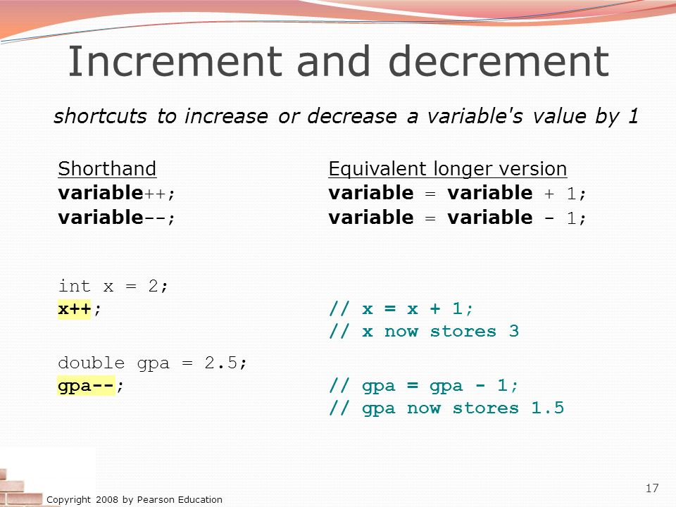 Copyright 2008 by Pearson Education 17 Increment and decrement shortcuts to increase or decrease a variable's value by 1 ShorthandEquivalent longer ve