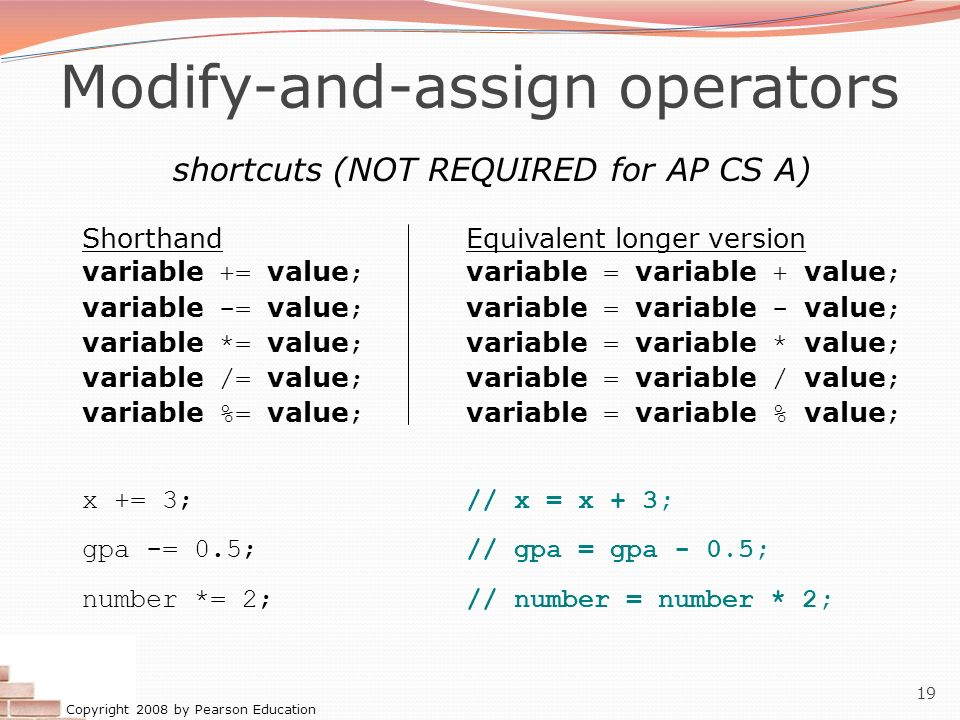Copyright 2008 by Pearson Education 19 Modify-and-assign operators shortcuts (NOT REQUIRED for AP CS A) ShorthandEquivalent longer version variable +=