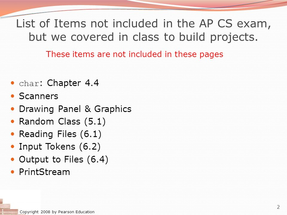 Copyright 2008 by Pearson Education 2 List of Items not included in the AP CS exam, but we covered in class to build projects. char : Chapter 4.4 Scan