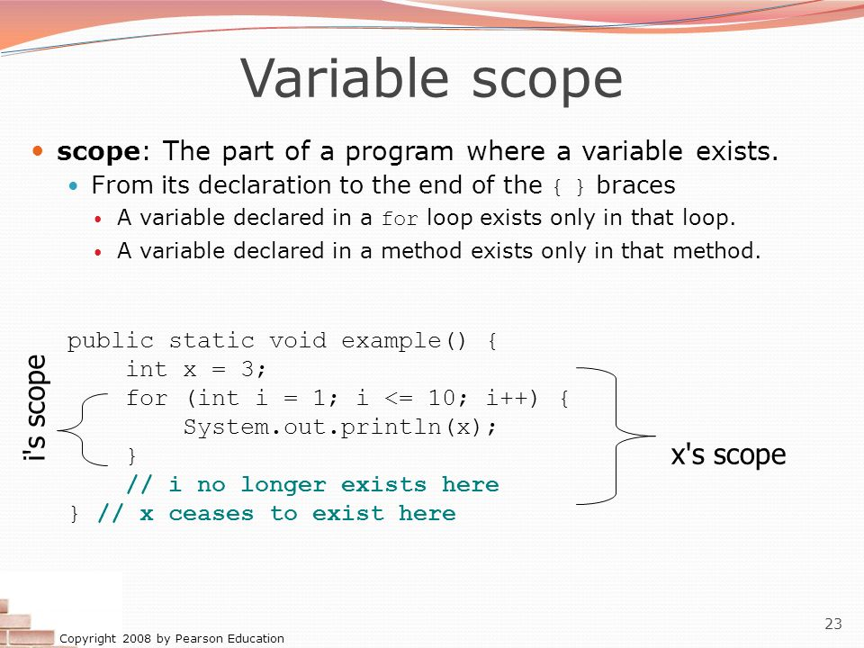 Copyright 2008 by Pearson Education 23 Variable scope scope: The part of a program where a variable exists. From its declaration to the end of the { }